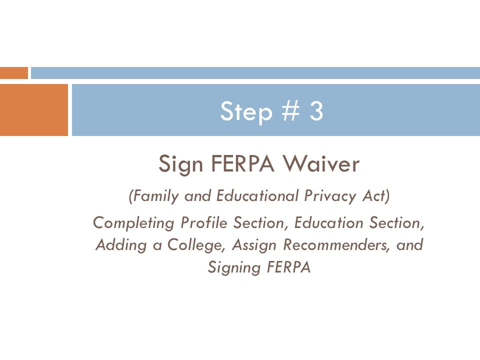 Sign FERPA Waiver (Family and Educational Privacy Act) Completing Profile Section, Education Section, Adding a College, Assign Recommenders, and Signing FERPA Step # 3