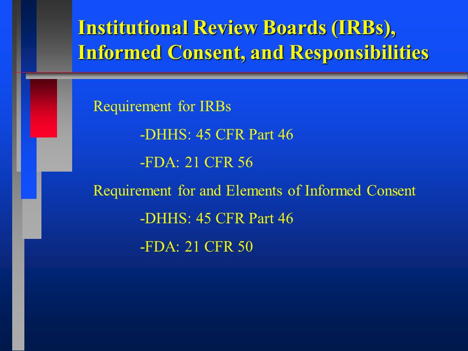 Institutional Review Boards (IRBs), Informed Consent, and Responsibilities Requirement for IRBs -DHHS: 45 CFR Part 46 -FDA: 21 CFR 56 Requirement for and Elements of Informed Consent -DHHS: 45 CFR Part 46 -FDA: 21 CFR 50