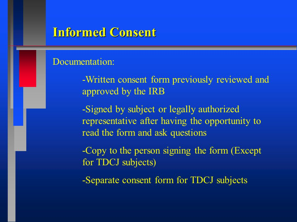 Informed Consent Documentation: -Written consent form previously reviewed and approved by the IRB -Signed by subject or legally authorized representative after having the opportunity to read the form and ask questions -Copy to the person signing the form (Except for TDCJ subjects) -Separate consent form for TDCJ subjects