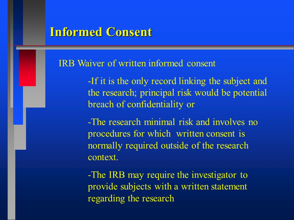 IRB Waiver of written informed consent -If it is the only record linking the subject and the research; principal risk would be potential breach of confidentiality or -The research minimal risk and involves no procedures for which written consent is normally required outside of the research context.