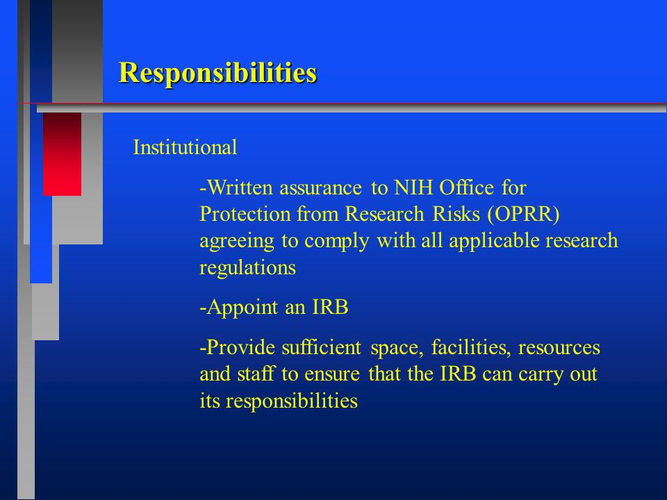 Responsibilities Institutional -Written assurance to NIH Office for Protection from Research Risks (OPRR) agreeing to comply with all applicable research regulations -Appoint an IRB -Provide sufficient space, facilities, resources and staff to ensure that the IRB can carry out its responsibilities