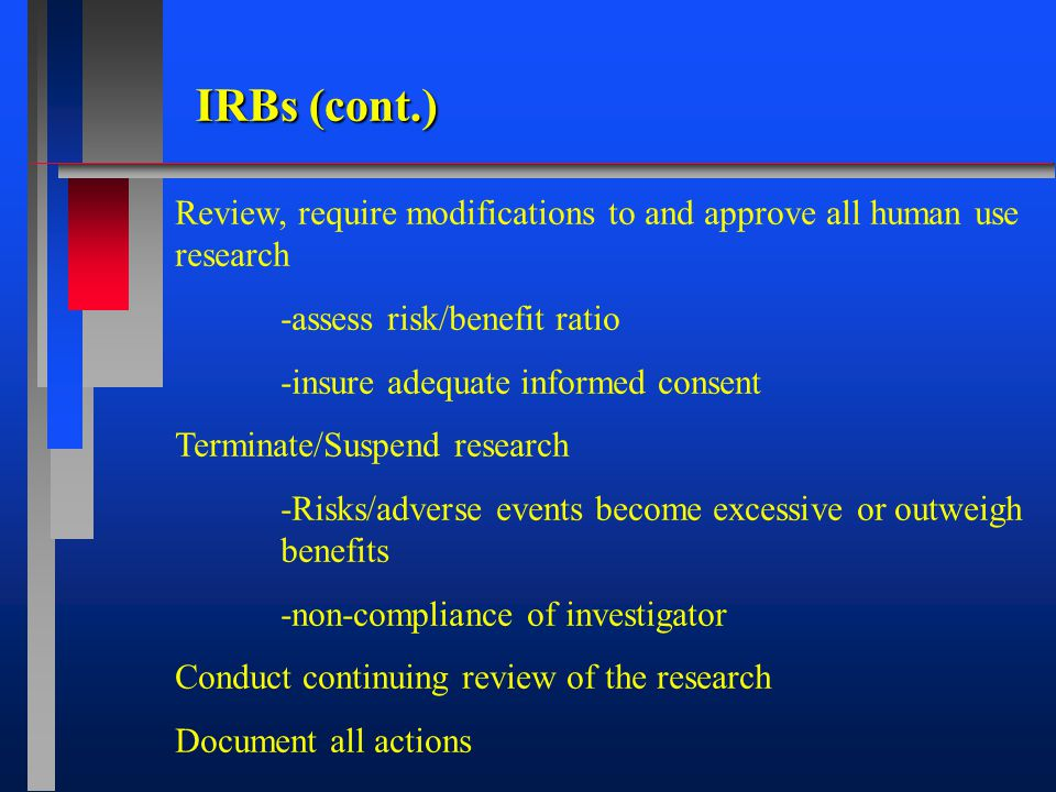IRBs (cont.) Review, require modifications to and approve all human use research -assess risk/benefit ratio -insure adequate informed consent Terminate/Suspend research -Risks/adverse events become excessive or outweigh benefits -non-compliance of investigator Conduct continuing review of the research Document all actions