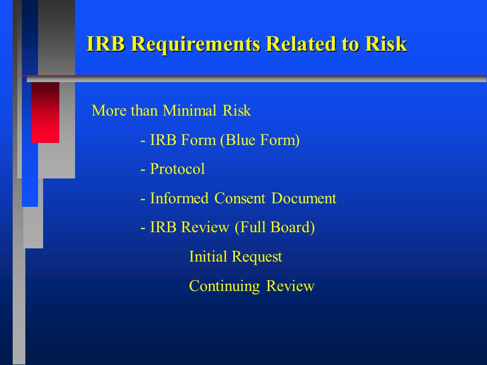 IRB Requirements Related to Risk More than Minimal Risk - IRB Form (Blue Form) - Protocol - Informed Consent Document - IRB Review (Full Board) Initial Request Continuing Review
