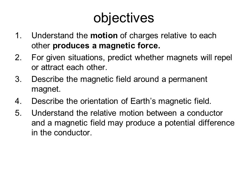 objectives 1.Understand the motion of charges relative to each other produces a magnetic force.