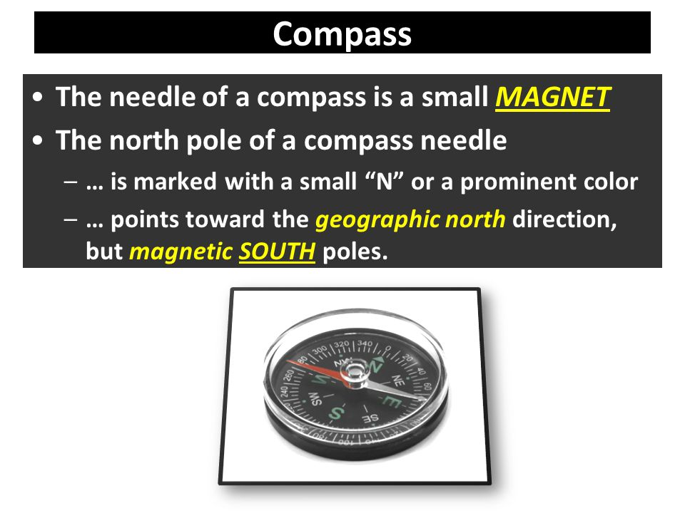 The needle of a compass is a small MAGNET The north pole of a compass needle –… is marked with a small N or a prominent color –… points toward the geographic north direction, but magnetic SOUTH poles.