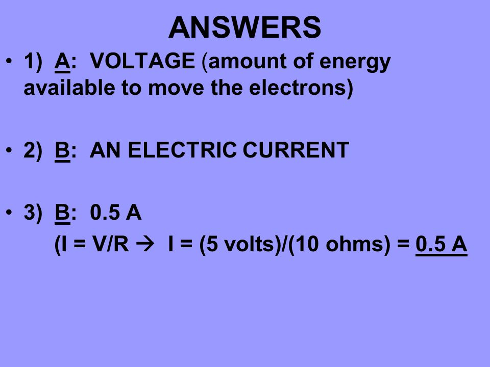 ANSWERS 1) A: VOLTAGE (amount of energy available to move the electrons) 2) B: AN ELECTRIC CURRENT 3) B: 0.5 A (I = V/R  I = (5 volts)/(10 ohms) = 0.5 A