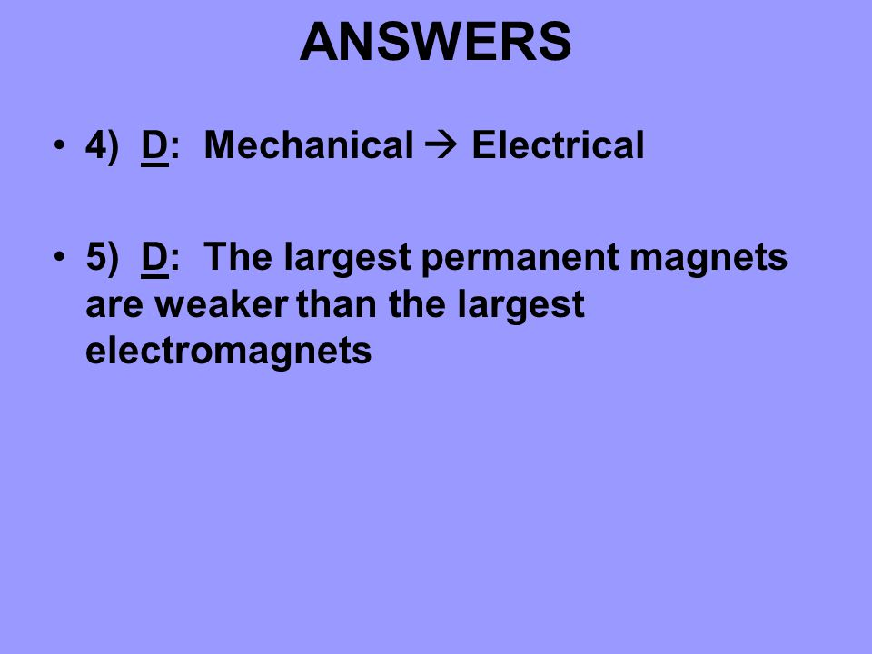 ANSWERS 4) D: Mechanical  Electrical 5) D: The largest permanent magnets are weaker than the largest electromagnets