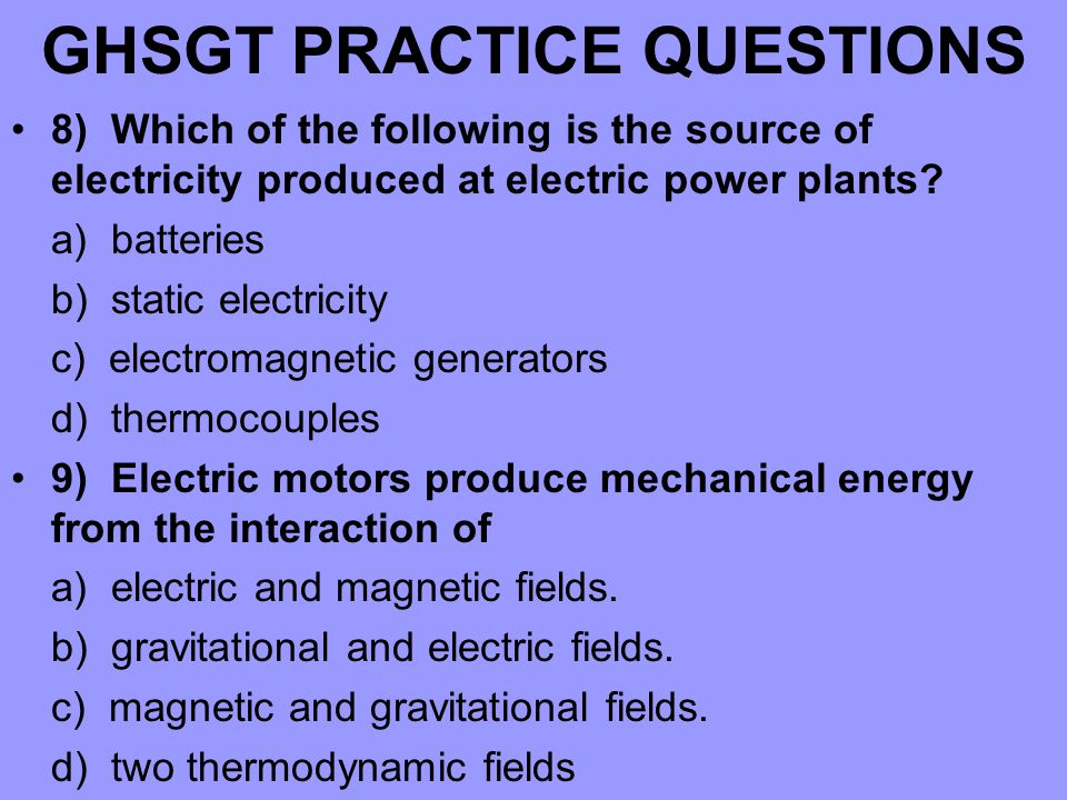 GHSGT PRACTICE QUESTIONS 8) Which of the following is the source of electricity produced at electric power plants.