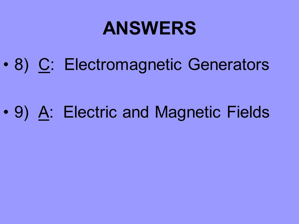 ANSWERS 8) C: Electromagnetic Generators 9) A: Electric and Magnetic Fields
