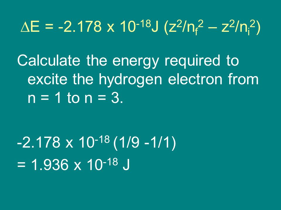  E = x J (z 2 /n f 2 – z 2 /n i 2 ) Calculate the energy required to excite the hydrogen electron from n = 1 to n = 3.