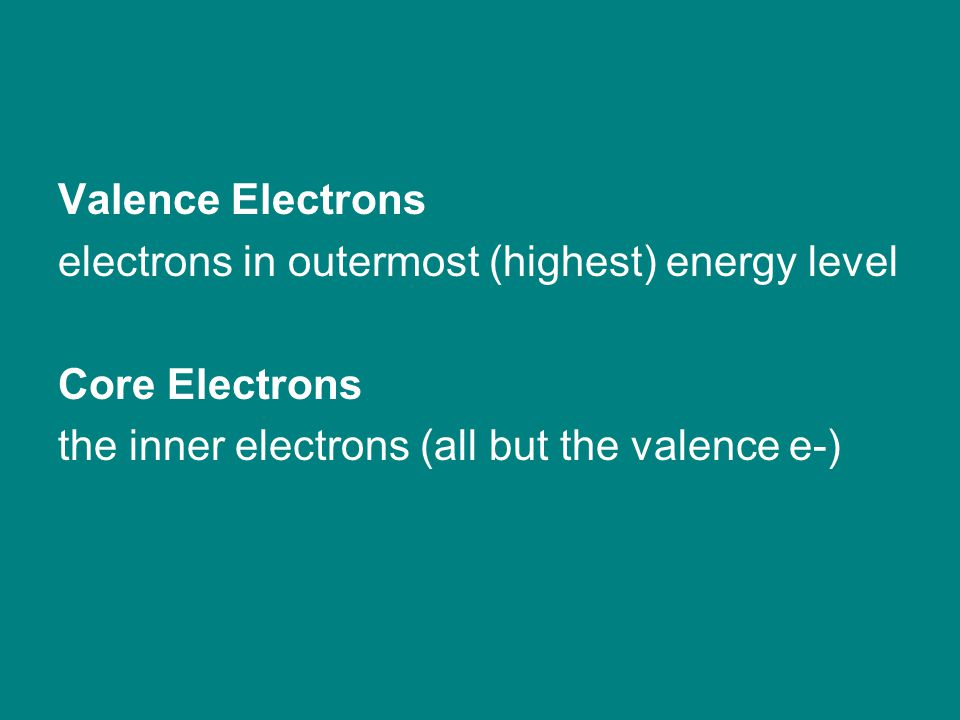 Valence Electrons electrons in outermost (highest) energy level Core Electrons the inner electrons (all but the valence e-)