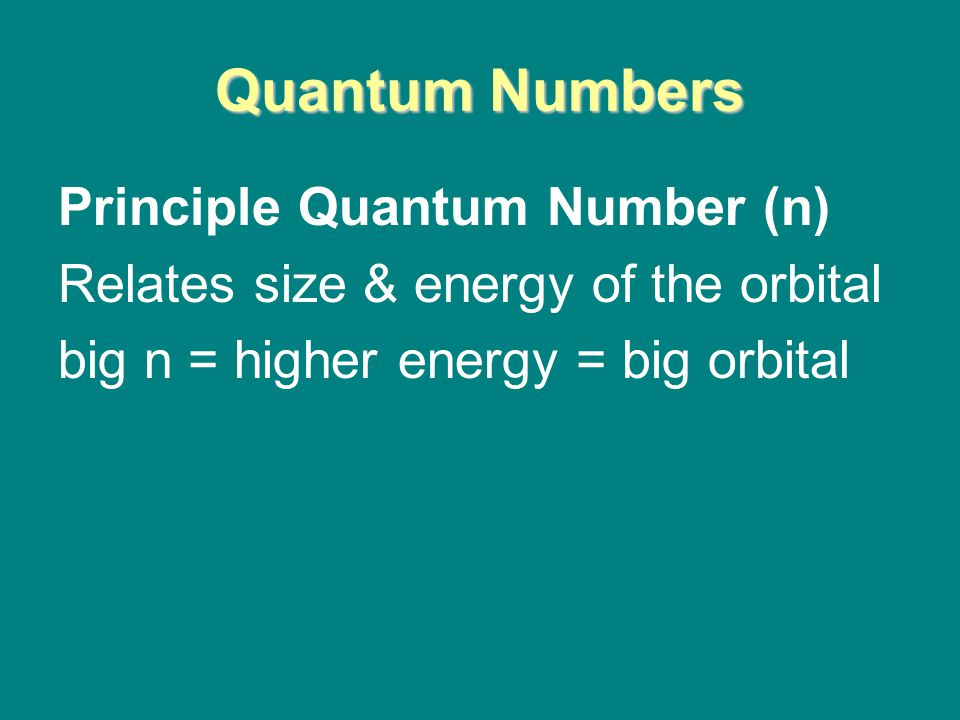 Quantum Numbers Principle Quantum Number (n) Relates size & energy of the orbital big n = higher energy = big orbital