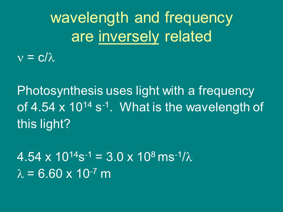 wavelength and frequency are inversely related = c/ Photosynthesis uses light with a frequency of 4.54 x s -1.