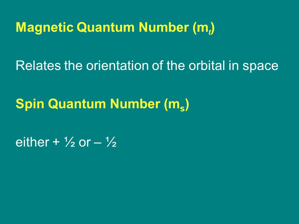 Magnetic Quantum Number (m l ) Relates the orientation of the orbital in space Spin Quantum Number (m s ) either + ½ or – ½