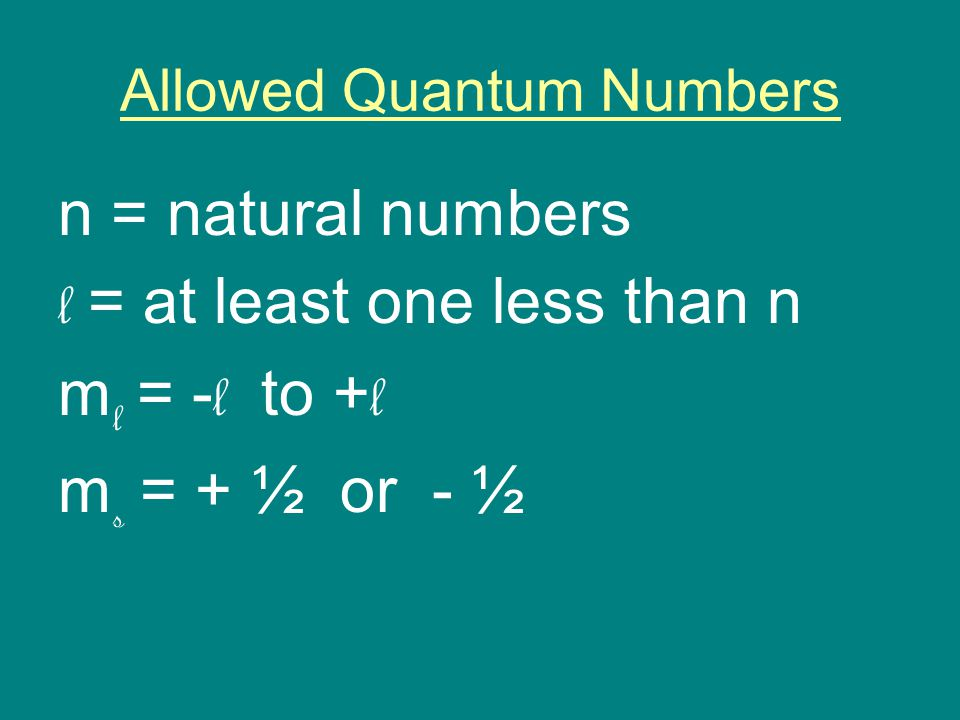 Allowed Quantum Numbers n = natural numbers l = at least one less than n m l = - l to + l m s = + ½ or - ½