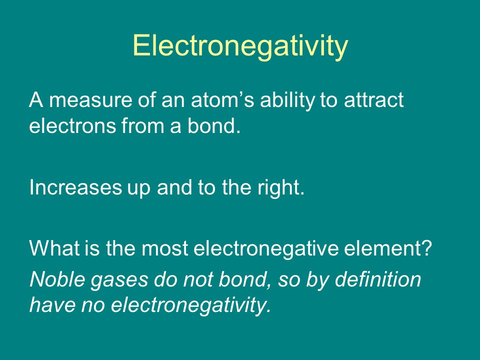 Electronegativity A measure of an atom's ability to attract electrons from a bond.