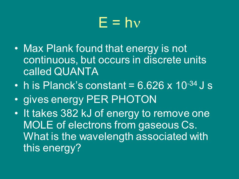 E = h Max Plank found that energy is not continuous, but occurs in discrete units called QUANTA h is Planck's constant = x J s gives energy PER PHOTON It takes 382 kJ of energy to remove one MOLE of electrons from gaseous Cs.