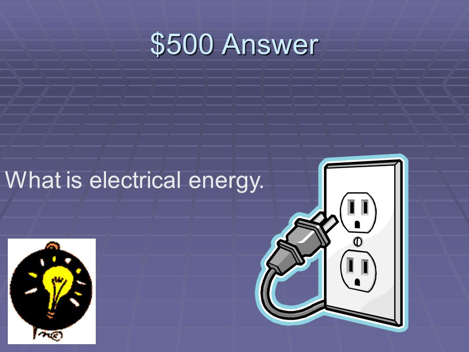 $500 Question What kind of energy turns a light bulb on