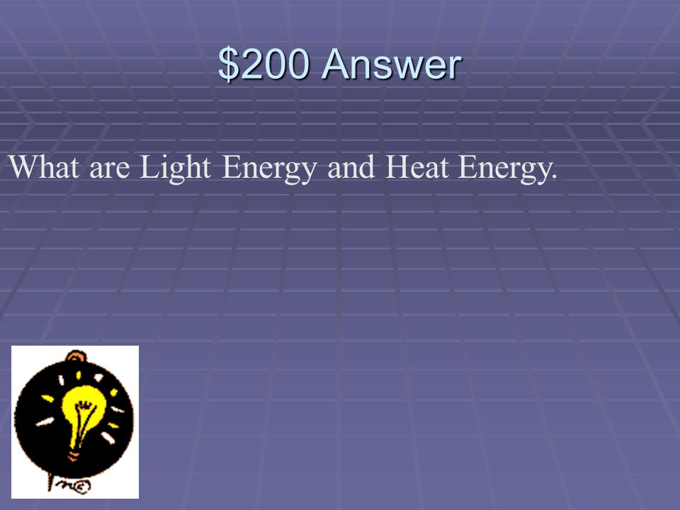 $200 Question What two forms of energy can Electrical Energy change into