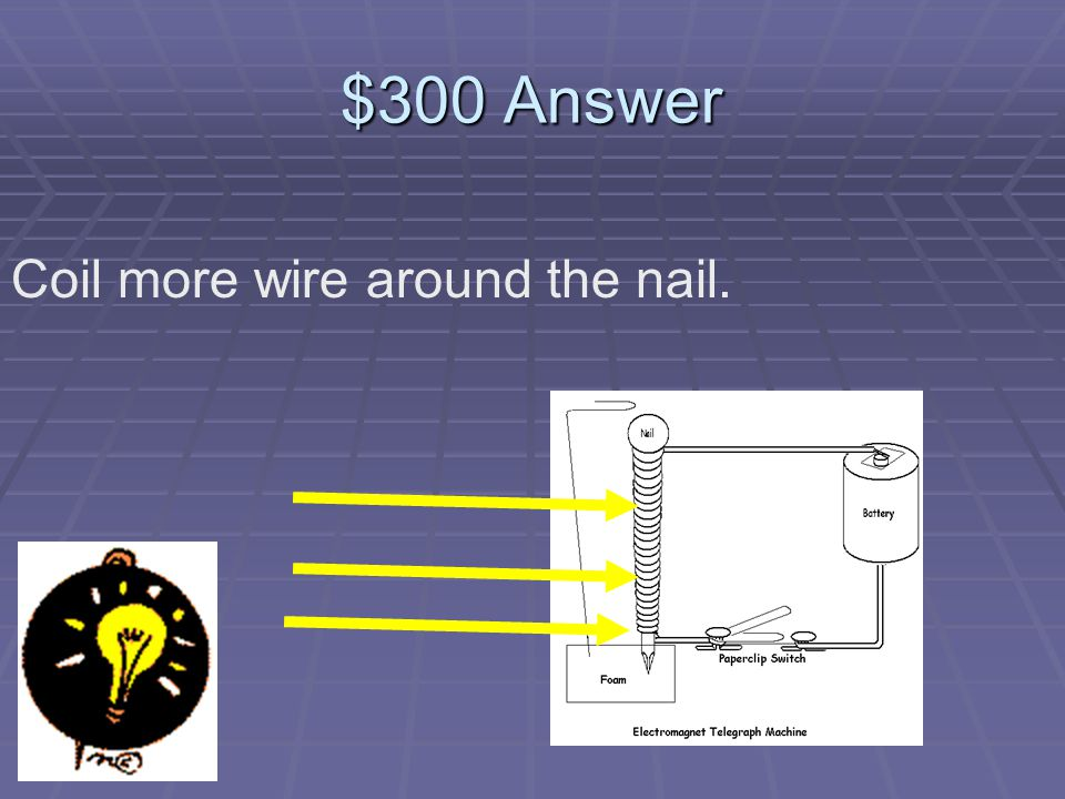$300 Question When making an electromagnet, what will make its magnetic field stronger