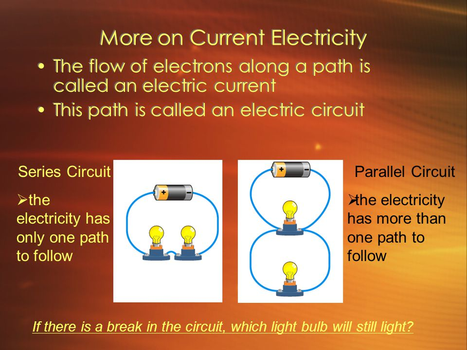 More on Current Electricity The flow of electrons along a path is called an electric current This path is called an electric circuit The flow of electrons along a path is called an electric current This path is called an electric circuit Series Circuit  the electricity has only one path to follow Parallel Circuit  the electricity has more than one path to follow If there is a break in the circuit, which light bulb will still light