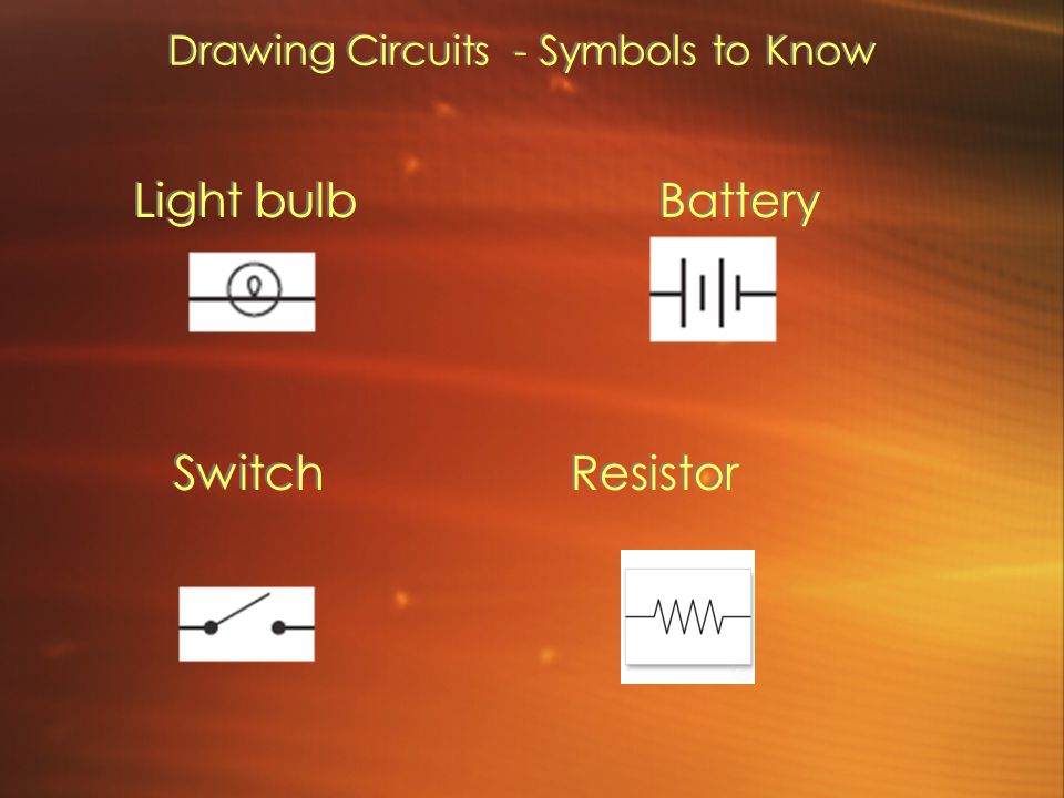 Drawing Circuits - Symbols to Know Light bulb Battery Switch Resistor Light bulb Battery Switch Resistor