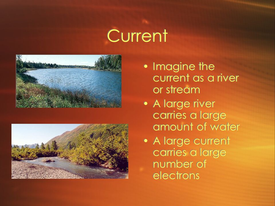 Current Imagine the current as a river or stream A large river carries a large amount of water A large current carries a large number of electrons Imagine the current as a river or stream A large river carries a large amount of water A large current carries a large number of electrons