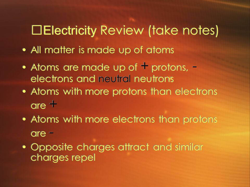 Electricity Review (take notes) All matter is made up of atoms Atoms are made up of + protons, - electrons and neutral neutrons Atoms with more protons than electrons are + Atoms with more electrons than protons are - Opposite charges attract and similar charges repel All matter is made up of atoms Atoms are made up of + protons, - electrons and neutral neutrons Atoms with more protons than electrons are + Atoms with more electrons than protons are - Opposite charges attract and similar charges repel