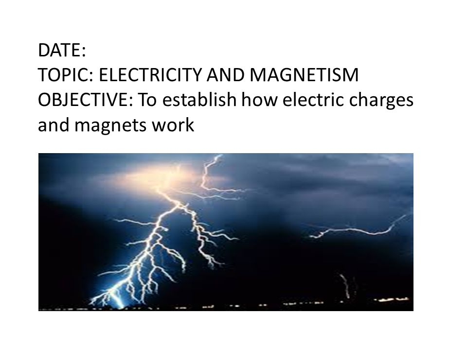 DATE: TOPIC: ELECTRICITY AND MAGNETISM OBJECTIVE: To establish how electric charges and magnets work