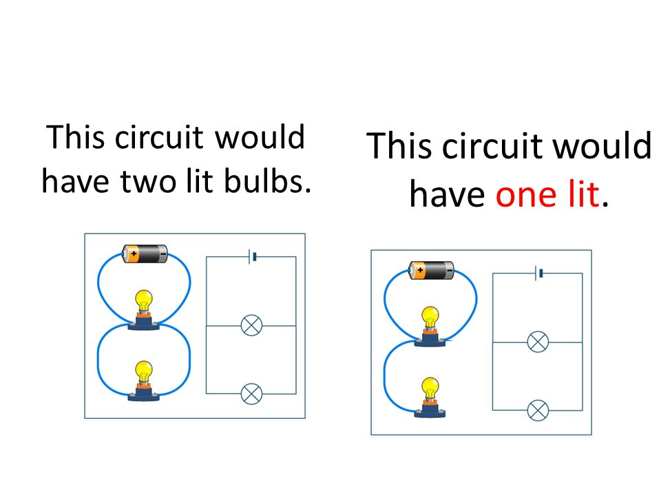 This circuit would have two lit bulbs. This circuit would have one lit.