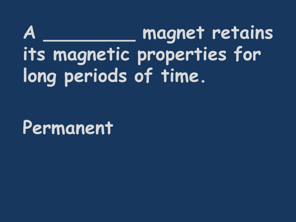 A ________ magnet retains its magnetic properties for long periods of time. Permanent