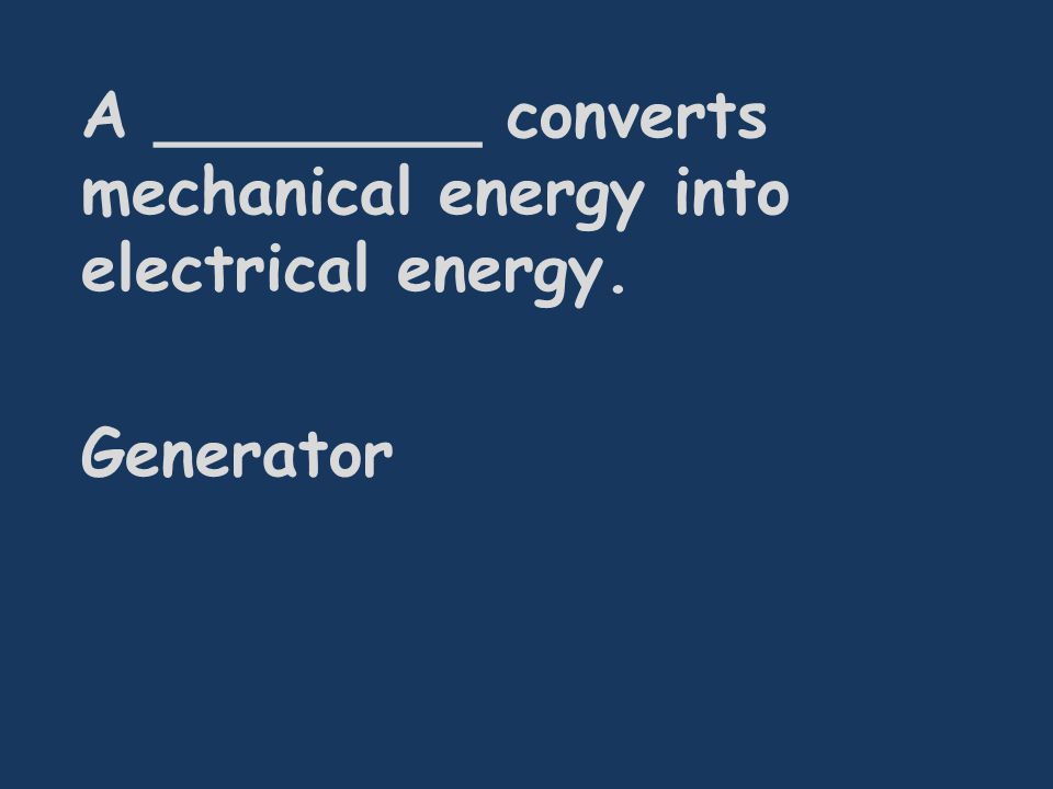 A ________ converts mechanical energy into electrical energy. Generator