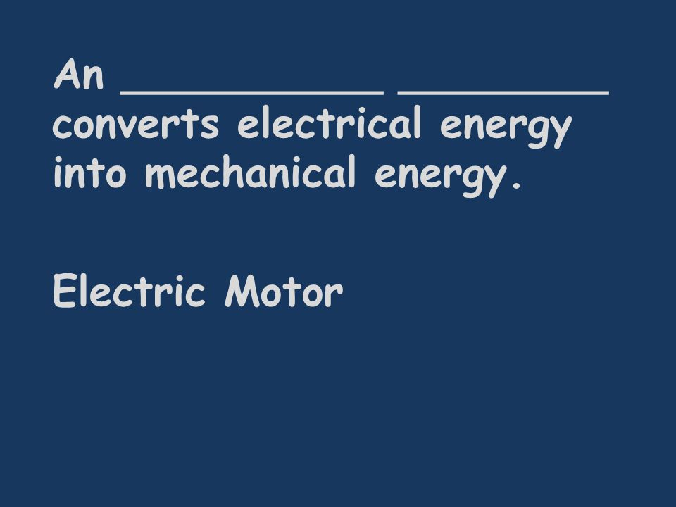 An __________ ________ converts electrical energy into mechanical energy. Electric Motor
