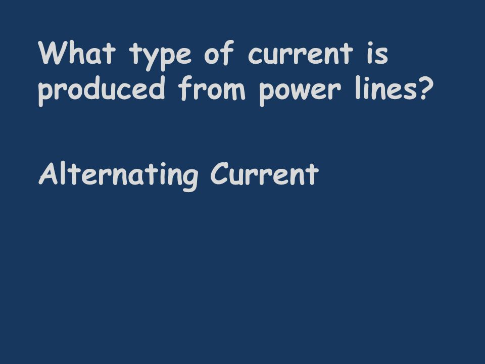 What type of current is produced from power lines Alternating Current