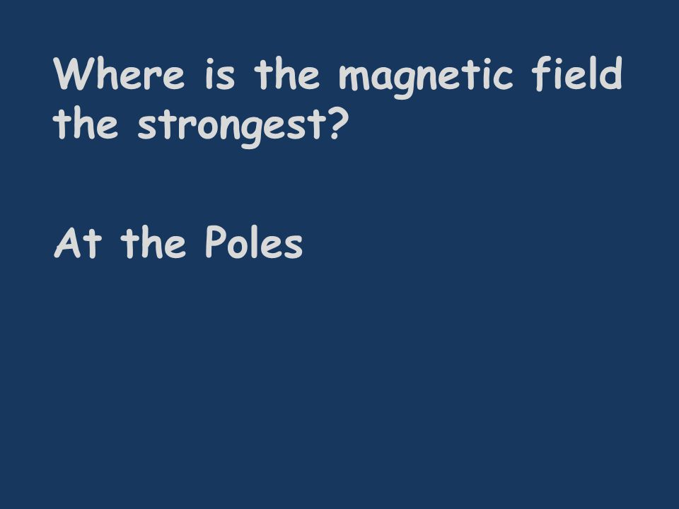 Where is the magnetic field the strongest At the Poles