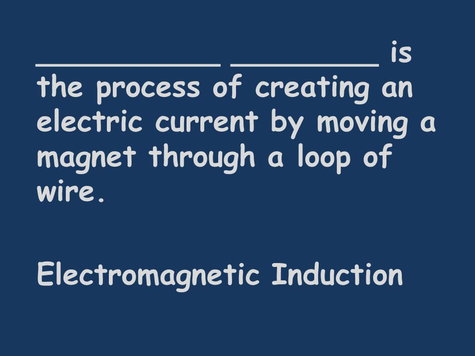__________ ________ is the process of creating an electric current by moving a magnet through a loop of wire.