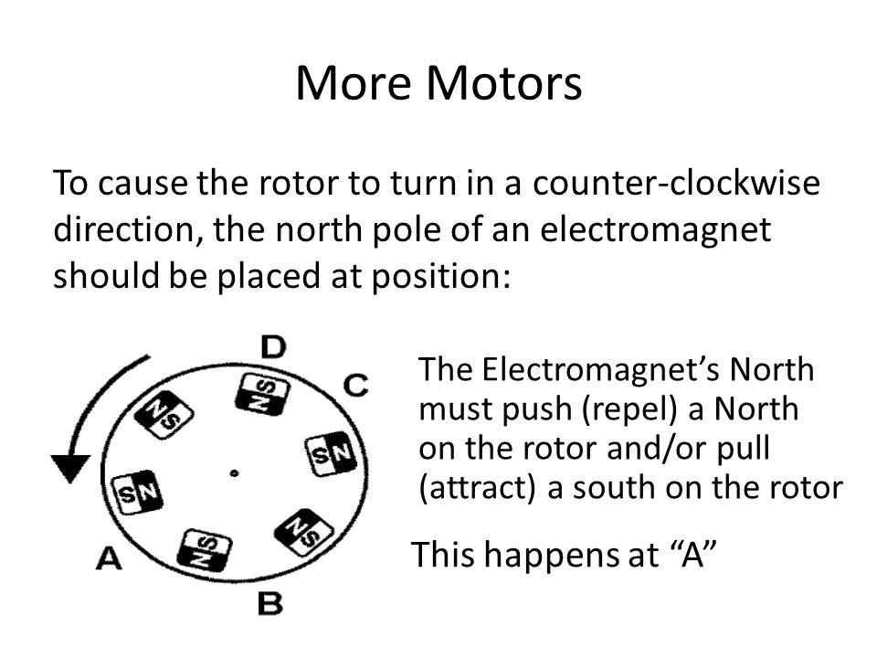 More Motors To cause the rotor to turn in a counter-clockwise direction, the north pole of an electromagnet should be placed at position: The Electromagnet's North must push (repel) a North on the rotor and/or pull (attract) a south on the rotor This happens at A