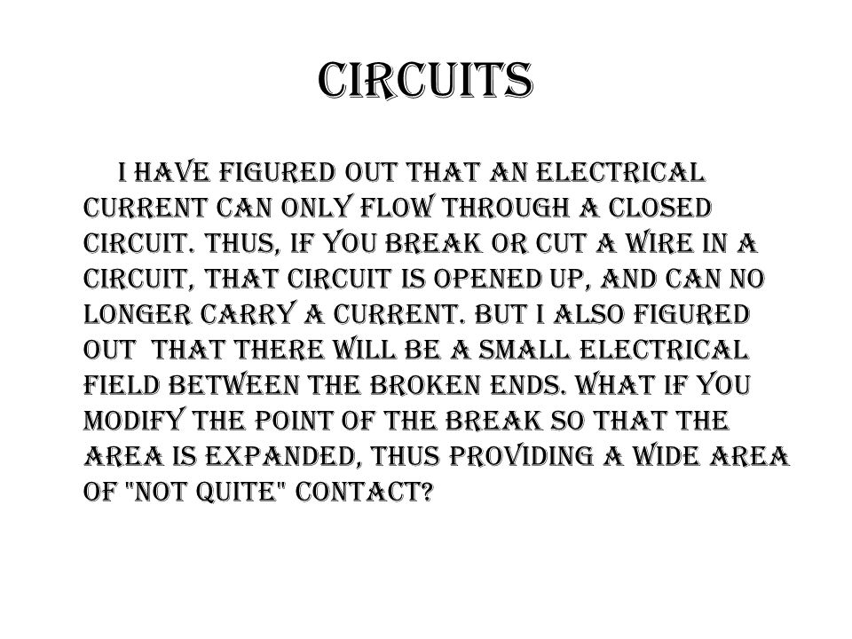 Circuits I have figured out that an electrical current can only flow through a closed circuit.
