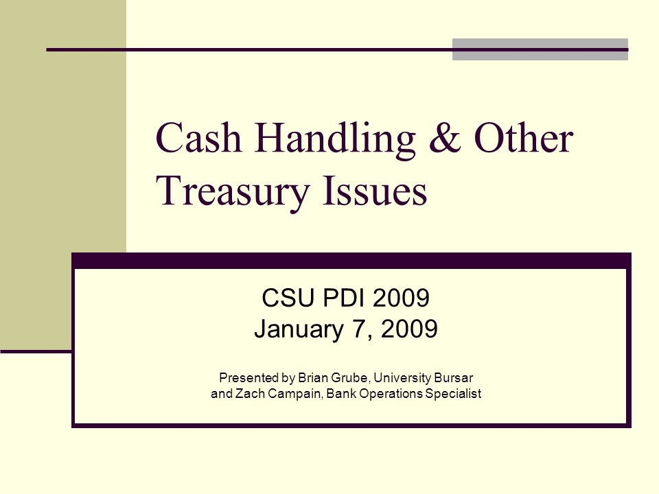 Cash Handling & Other Treasury Issues CSU PDI 2009 January 7, 2009 Presented by Brian Grube, University Bursar and Zach Campain, Bank Operations Specialist