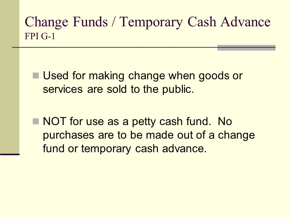 Change Funds / Temporary Cash Advance FPI G-1 Used for making change when goods or services are sold to the public.