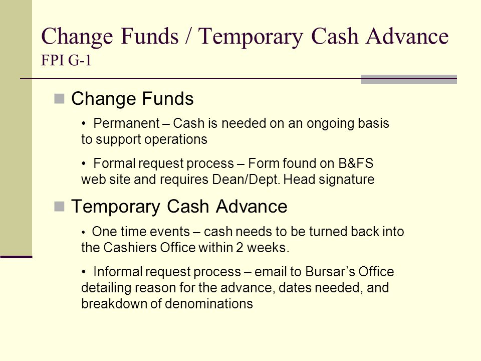 Change Funds / Temporary Cash Advance FPI G-1 Change Funds Temporary Cash Advance Permanent – Cash is needed on an ongoing basis to support operations Formal request process – Form found on B&FS web site and requires Dean/Dept.