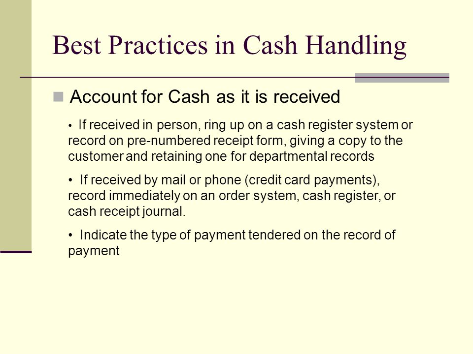 Best Practices in Cash Handling Account for Cash as it is received If received in person, ring up on a cash register system or record on pre-numbered receipt form, giving a copy to the customer and retaining one for departmental records If received by mail or phone (credit card payments), record immediately on an order system, cash register, or cash receipt journal.