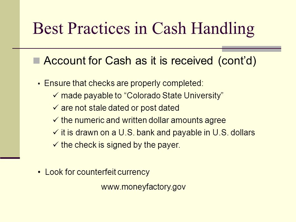 Best Practices in Cash Handling Account for Cash as it is received (cont'd) Ensure that checks are properly completed: made payable to Colorado State University are not stale dated or post dated the numeric and written dollar amounts agree it is drawn on a U.S.