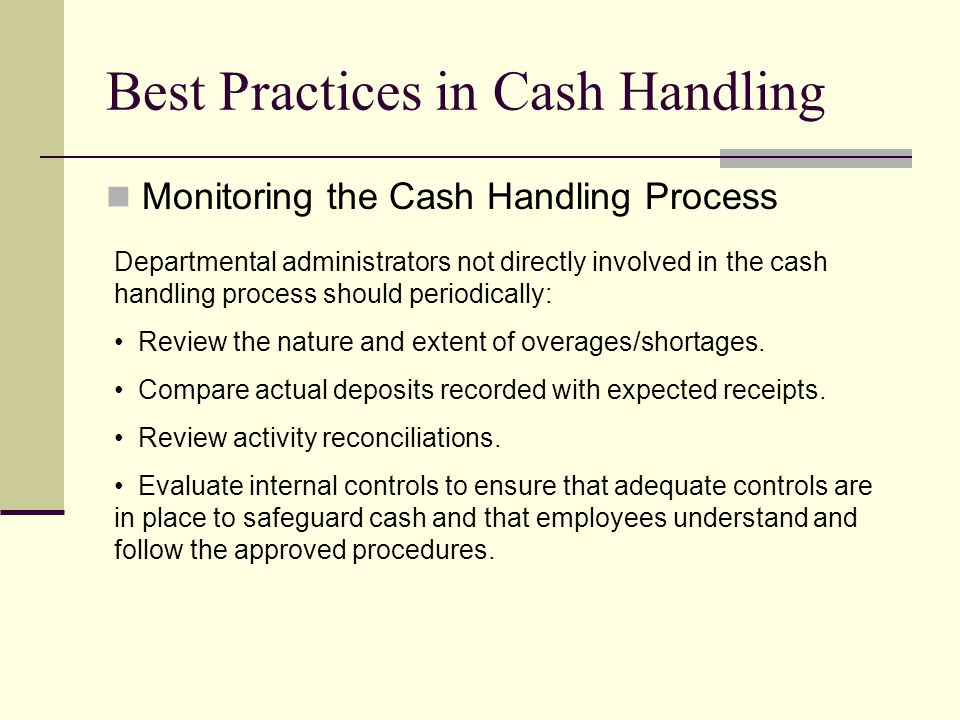 Best Practices in Cash Handling Monitoring the Cash Handling Process Departmental administrators not directly involved in the cash handling process should periodically: Review the nature and extent of overages/shortages.