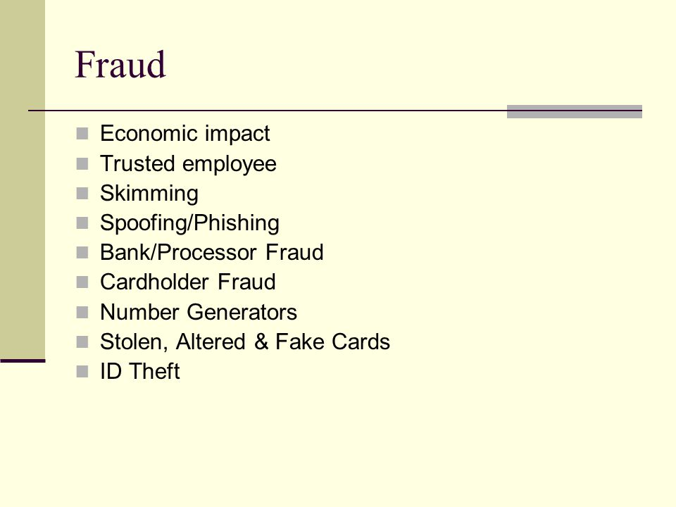Fraud Economic impact Trusted employee Skimming Spoofing/Phishing Bank/Processor Fraud Cardholder Fraud Number Generators Stolen, Altered & Fake Cards ID Theft
