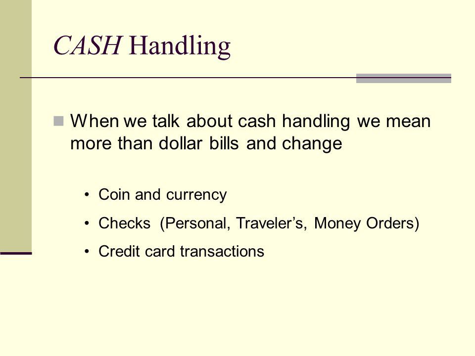 CASH Handling When we talk about cash handling we mean more than dollar bills and change Coin and currency Checks (Personal, Traveler's, Money Orders) Credit card transactions