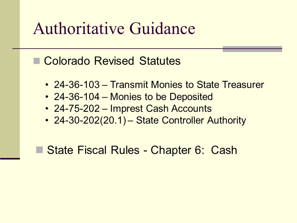 Authoritative Guidance Colorado Revised Statutes – Transmit Monies to State Treasurer – Monies to be Deposited – Imprest Cash Accounts (20.1) – State Controller Authority State Fiscal Rules - Chapter 6: Cash