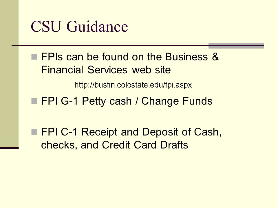CSU Guidance FPIs can be found on the Business & Financial Services web site FPI G-1 Petty cash / Change Funds FPI C-1 Receipt and Deposit of Cash, checks, and Credit Card Drafts
