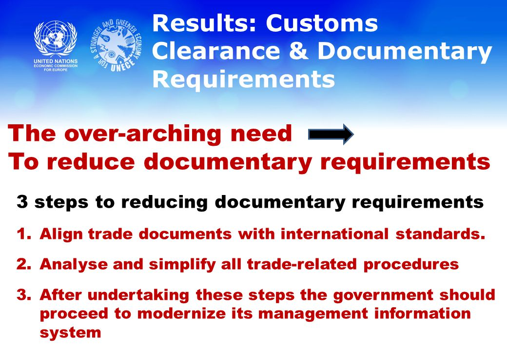 Results: Customs Clearance & Documentary Requirements The over-arching need To reduce documentary requirements 3 steps to reducing documentary requirements 1.Align trade documents with international standards.