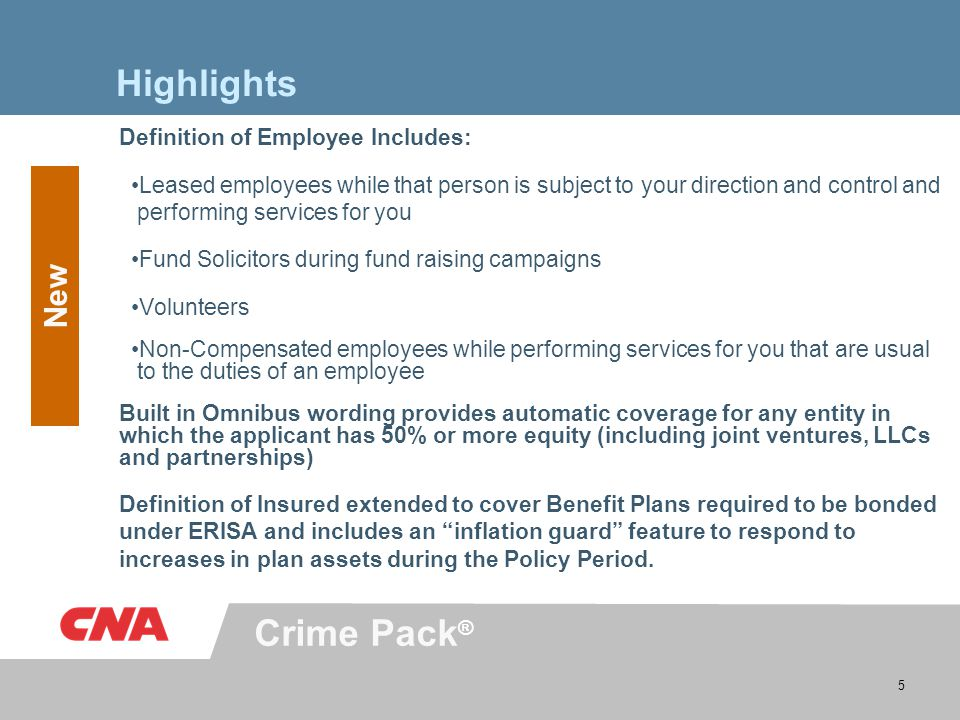 Crime Pack ® 5 Highlights Definition of Employee Includes: Leased employees while that person is subject to your direction and control and performing services for you Fund Solicitors during fund raising campaigns Volunteers Non-Compensated employees while performing services for you that are usual to the duties of an employee Built in Omnibus wording provides automatic coverage for any entity in which the applicant has 50% or more equity (including joint ventures, LLCs and partnerships) Definition of Insured extended to cover Benefit Plans required to be bonded under ERISA and includes an inflation guard feature to respond to increases in plan assets during the Policy Period.